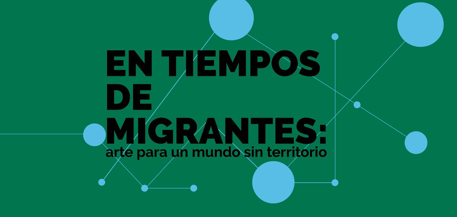 En tiempos de migrantes: arte para un mundo sin territorio