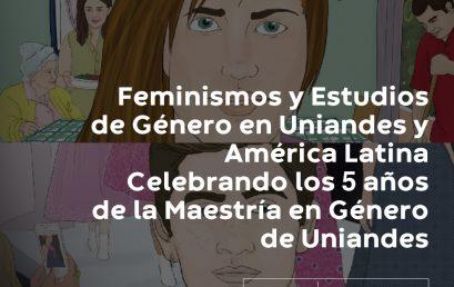 Feminismos y Estudios de Género en Uniandes y América Latina Celebrando los 5 años de la Maestría en Género de Uniandes